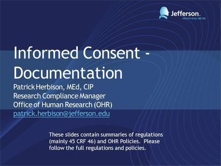 Informed Consent - Documentation Patrick Herbison, MEd, CIP Research Compliance Manager Office of Human Research (OHR)