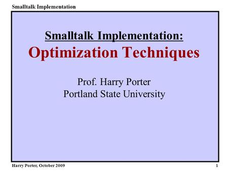 Smalltalk Implementation Harry Porter, October 2009 Smalltalk Implementation: Optimization Techniques Prof. Harry Porter Portland State University 1.