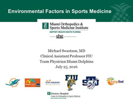 Environmental Factors in Sports Medicine Michael Swartzon, MD Clinical Assistant Professor FIU Team Physician Miami Dolphins July 25, 2016.