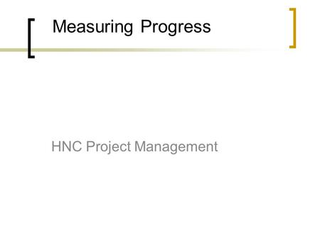 Measuring Progress HNC Project Management. Measuring Schedule Performance Break project tasks up into small work units. Work units that are too large.