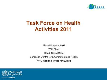 Task Force on Health Activities 2011 Michal Krzyzanowski TFH Chair Head, Bonn Office European Centre for Environment and Health WHO Regional Office for.