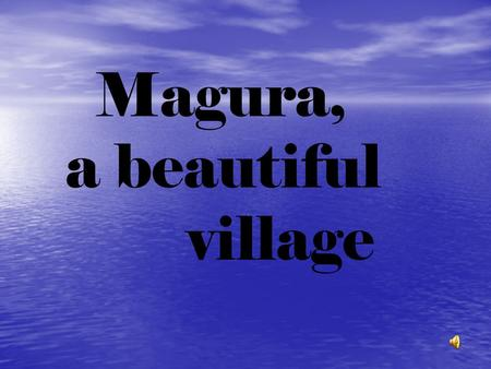 Magura, a beautiful village. … noi… … noi… Magura is placed in the centre of Buzau county and is situated in a picturesque hillside whose height can.