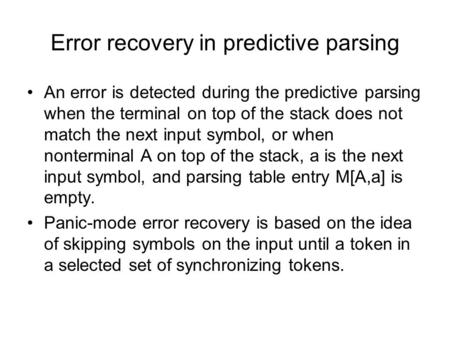 Error recovery in predictive parsing An error is detected during the predictive parsing when the terminal on top of the stack does not match the next input.