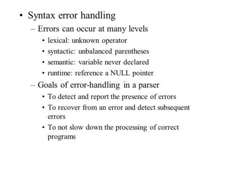 Syntax error handling –Errors can occur at many levels lexical: unknown operator syntactic: unbalanced parentheses semantic: variable never declared runtime: