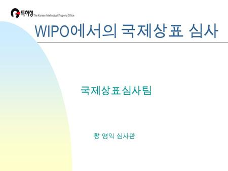 WIPO 에서의 국제상표 심사 황 영익 심사관 국제상표심사팀. International Application and Examination n Contents of the International Application n Examination by the Office of.