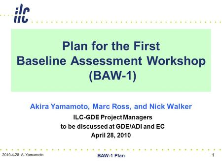 Plan for the First Baseline Assessment Workshop (BAW-1) Akira Yamamoto, Marc Ross, and Nick Walker ILC-GDE Project Managers to be discussed at GDE/ADI.