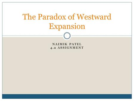 NAIMIK PATEL 4.2 ASSIGNMENT The Paradox of Westward Expansion.