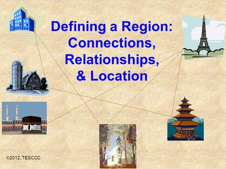 Defining a Region: Connections, Relationships, & Location ©2012, TESCCC.