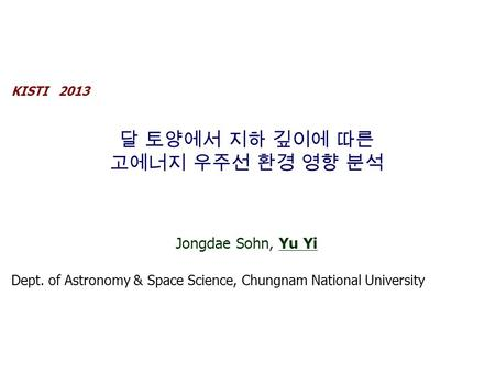 KISTI 2013 달 토양에서 지하 깊이에 따른 고에너지 우주선 환경 영향 분석 Jongdae Sohn, Yu Yi Dept. of Astronomy & Space Science, Chungnam National University.