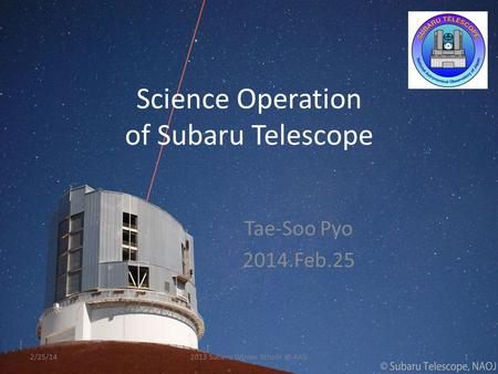 Science Operation of Subaru Telescope Tae-Soo Pyo 2014.Feb.25 2/25/1412013 Subaru Winter KASI.