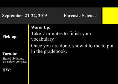 September 21-22, 2015 Forensic Science Pick-up: Turn-in: Signed Syllabus, lab safety contract. HW: Warm Up: Take 7 minutes to finish your vocabulary. Once.