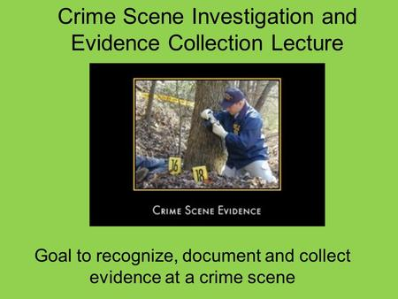 Crime Scene Investigation and Evidence Collection Lecture Goal to recognize, document and collect evidence at a crime scene.