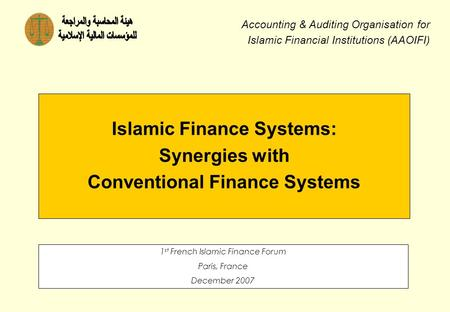 Islamic Finance Systems: Synergies with Conventional Finance Systems 1 st French Islamic Finance Forum Paris, France December 2007 Accounting & Auditing.