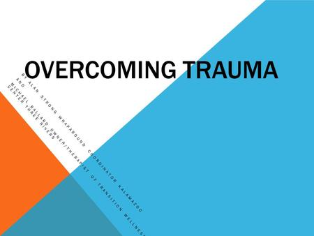OVERCOMING TRAUMA BY ALAN STRONG WRAPAROUND COORDINATOR KALAMAZOO AND MICHAEL BALLARD OWNER/THERAPIST OF TRANSITION WELLNESS CENTER THREE RIVERS.