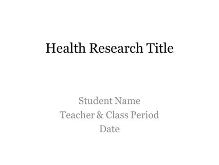 Health Research Title Student Name Teacher & Class Period Date.