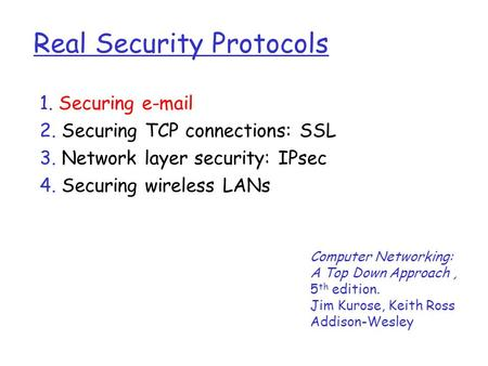Real Security Protocols 1. Securing  2. Securing TCP connections: SSL 3. Network layer security: IPsec 4. Securing wireless LANs Computer Networking: