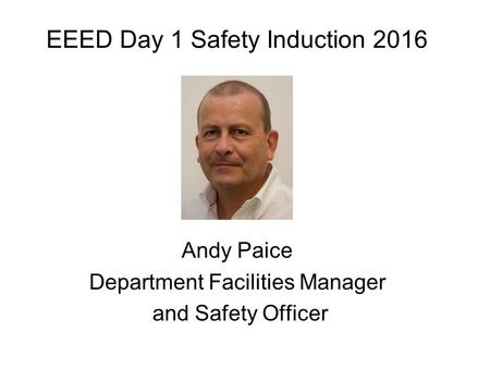 EEED Day 1 Safety Induction 2016 Andy Paice Department Facilities Manager and Safety Officer.