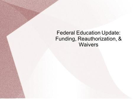 Federal Education Update: Funding, Reauthorization, & Waivers.