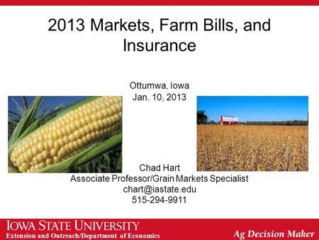 Extension and Outreach/Department of Economics 2013 Markets, Farm Bills, and Insurance Ottumwa, Iowa Jan. 10, 2013 Chad Hart Associate Professor/Grain.