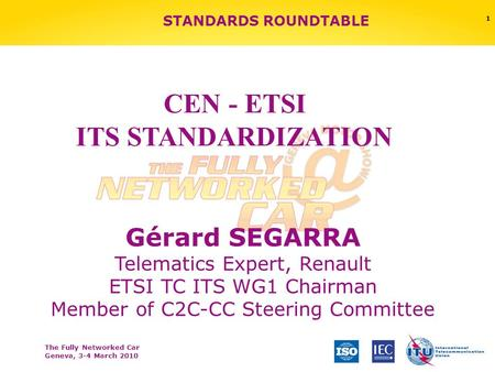 The Fully Networked Car Geneva, 3-4 March 2010 1 STANDARDS ROUNDTABLE Gérard SEGARRA Telematics Expert, Renault ETSI TC ITS WG1 Chairman Member of C2C-CC.