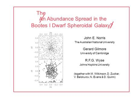 An Abundance Spread in the Bootes I Dwarf Spheroidal Galaxy? John E. Norris The Australian National University Gerard Gilmore University of Cambridge R.F.G.