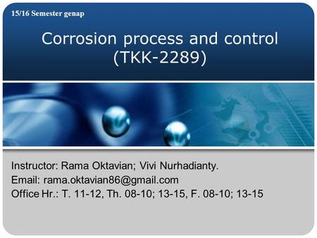 Corrosion process and control (TKK-2289) 15/16 Semester genap Instructor: Rama Oktavian; Vivi Nurhadianty.   Office Hr.: