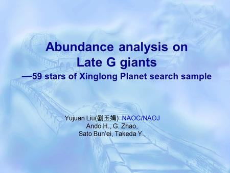 Abundance analysis on Late G giants — 59 stars of Xinglong Planet search sample Yujuan Liu( 劉玉娟 ) NAOC/NAOJ Ando H., G. Zhao, Sato Bun'ei, Takeda Y.,