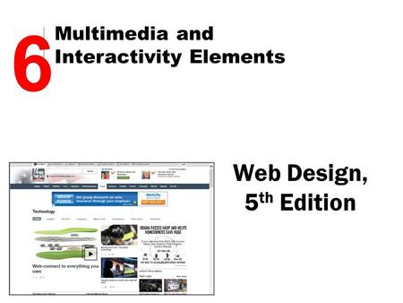 Web Design, 5 th Edition 6 Multimedia and Interactivity Elements.