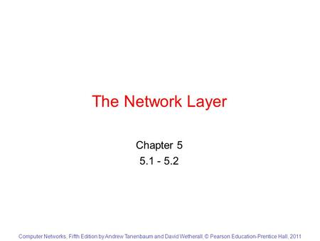 Computer Networks, Fifth Edition by Andrew Tanenbaum and David Wetherall, © Pearson Education-Prentice Hall, 2011 The Network Layer Chapter 5 5.1 - 5.2.
