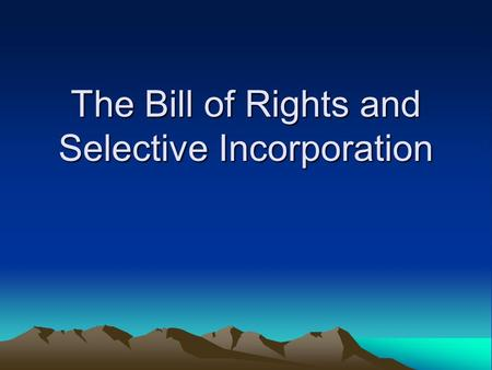 The Bill of Rights and Selective Incorporation. Bill of Rights First 10 Amendments Requested by delegates to state ratifying conventions to limit the.