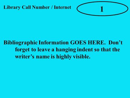 Bibliographic Information GOES HERE. Don't forget to leave a hanging indent so that the writer's name is highly visible. 1 Library Call Number / Internet.