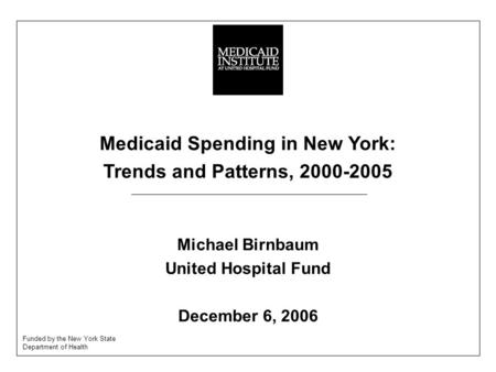 Medicaid Spending in New York: Trends and Patterns, 2000-2005 Michael Birnbaum United Hospital Fund December 6, 2006 Funded by the New York State Department.