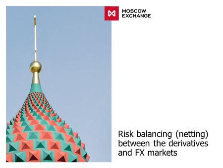 Risk balancing (netting) between the derivatives and FX markets.