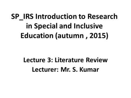 SP_IRS Introduction to Research in Special and Inclusive Education (autumn, 2015) Lecture 3: Literature Review Lecturer: Mr. S. Kumar.