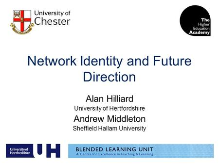 Network Identity and Future Direction Alan Hilliard University of Hertfordshire Andrew Middleton Sheffield Hallam University.