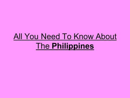 All You Need To Know About The Philippines. Philippine facts….  Population – 84.6 million  Area – 300 square kilometres  Capital – Manila  Language.