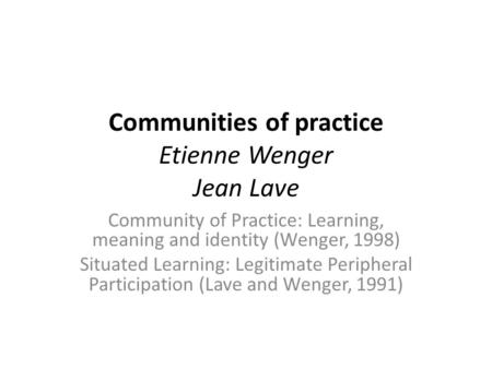 Communities of practice Etienne Wenger Jean Lave Community of Practice: Learning, meaning and identity (Wenger, 1998) Situated Learning: Legitimate Peripheral.
