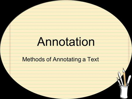 Annotation Methods of Annotating a Text. At First… Look for the main ideas Identify the thesis statement Recognize patterns.