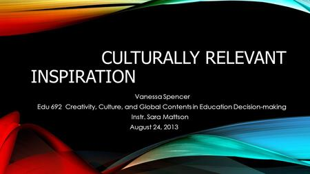 CULTURALLY RELEVANT INSPIRATION Vanessa Spencer Edu 692 Creativity, Culture, and Global Contents in Education Decision-making Instr. Sara Mattson August.