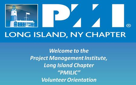 "Welcome to the Project Management Institute, Long Island Chapter ""PMILIC"" Volunteer Orientation."