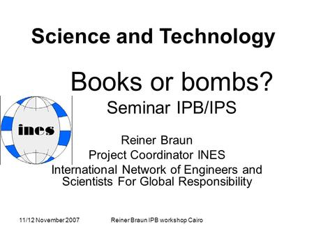 11/12 November 2007Reiner Braun IPB workshop Cairo Books or bombs? Seminar IPB/IPS Reiner Braun Project Coordinator INES International Network of Engineers.