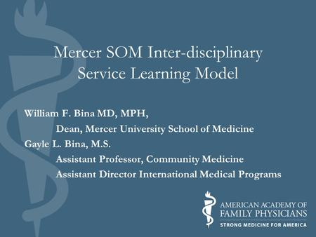 Mercer SOM Inter-disciplinary Service Learning Model William F. Bina MD, MPH, Dean, Mercer University School of Medicine Gayle L. Bina, M.S. Assistant.
