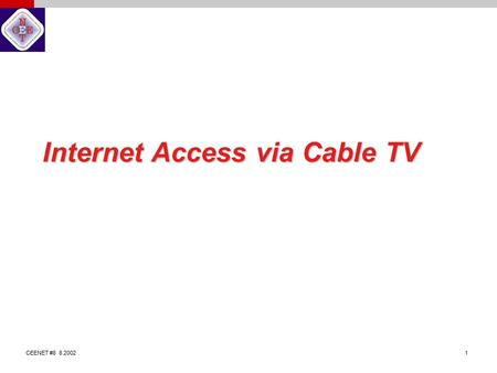 CEENET #8 8.2002 1 Internet Access via Cable TV. CEENET #8 8.2002 2 Changes in the Cable Network The cable network was designed to deliver TV signals.