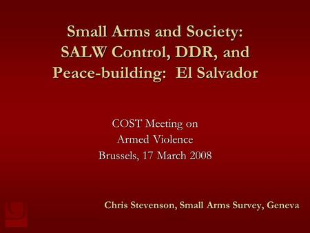 Small Arms and Society: SALW Control, DDR, and Peace-building: El Salvador Chris Stevenson, Small Arms Survey, Geneva COST Meeting on Armed Violence Brussels,