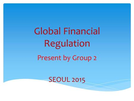 Global Financial Regulation Present by Group 2 SEOUL 2015.
