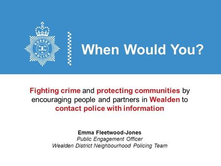 When Would You? Fighting crime and protecting communities by encouraging people and partners in Wealden to contact police with information Emma Fleetwood-Jones.