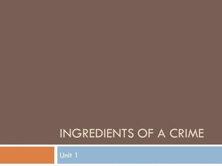 INGREDIENTS OF A CRIME Unit 1. Focus Question  Consider the following acts and in each case, decide whether the act should be treated as a crime.  Rank.