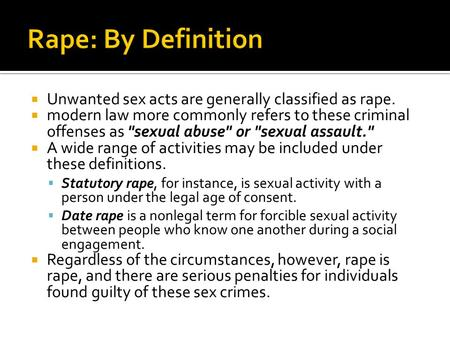 Unwanted sex acts are generally classified as rape.  modern law more commonly refers to these criminal offenses as sexual abuse or sexual assault.