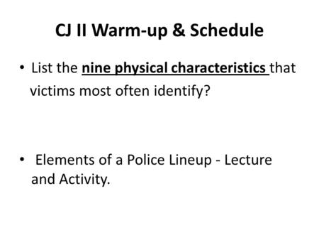 CJ II Warm-up & Schedule List the nine physical characteristics that victims most often identify? Elements of a Police Lineup - Lecture and Activity.