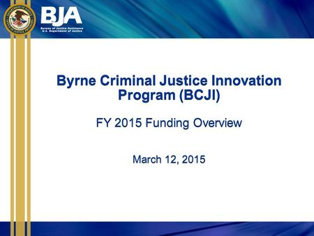 Byrne Criminal Justice Innovation Program (BCJI) FY 2015 Funding Overview March 12, 2015 Byrne Criminal Justice Innovation Program (BCJI) FY 2015 Funding.